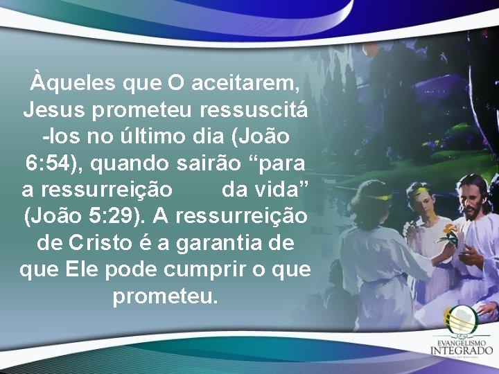 Àqueles que O aceitarem, Jesus prometeu ressuscitá -los no último dia (João 6: 54),