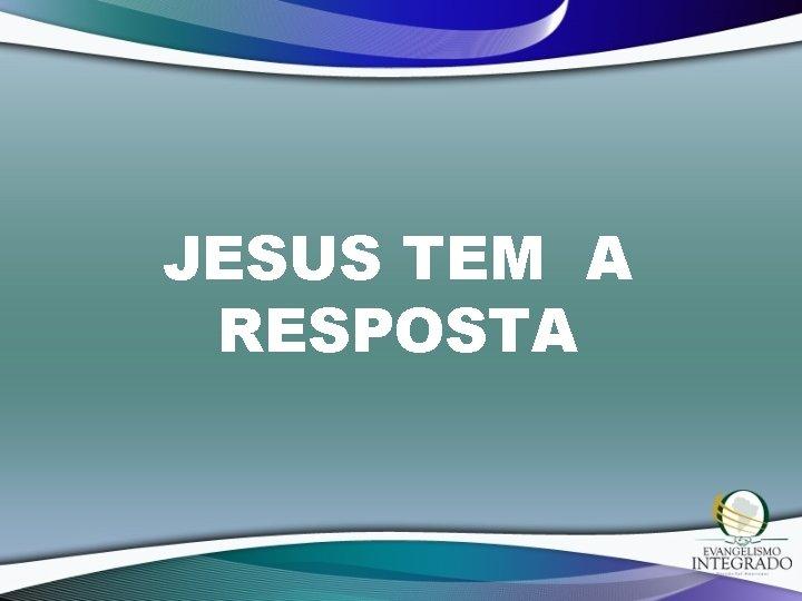 JESUS TEM A RESPOSTA