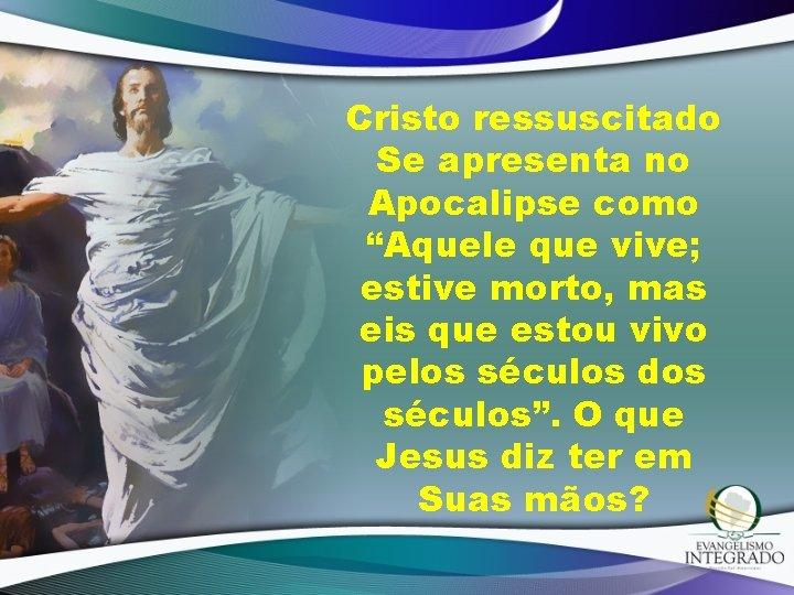 """Cristo ressuscitado Se apresenta no Apocalipse como """"Aquele que vive; estive morto, mas eis"""