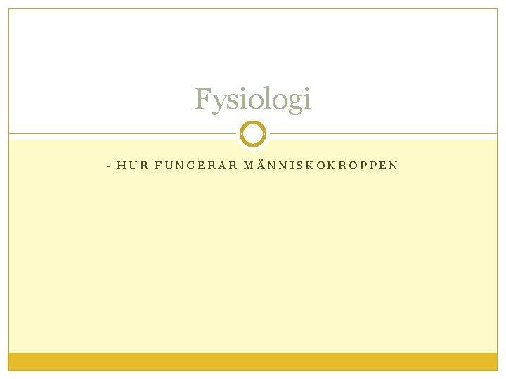Fysiologi - HUR FUNGERAR MÄNNISKOKROPPEN