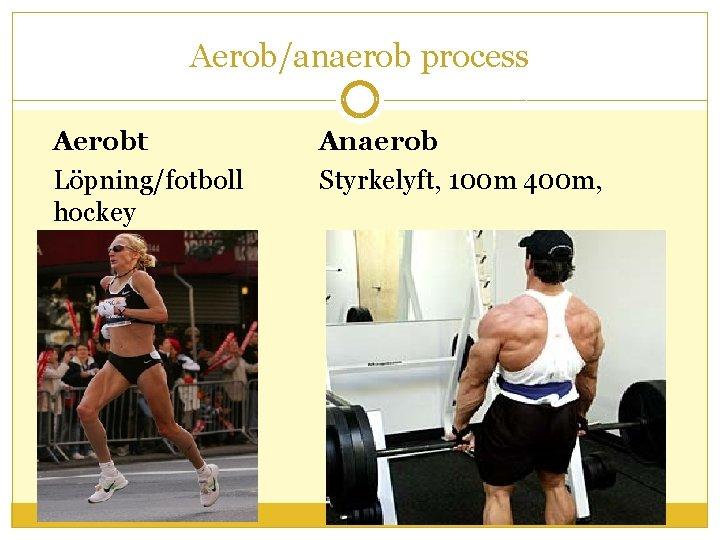 Aerob/anaerob process Aerobt Löpning/fotboll hockey Anaerob Styrkelyft, 100 m 400 m,
