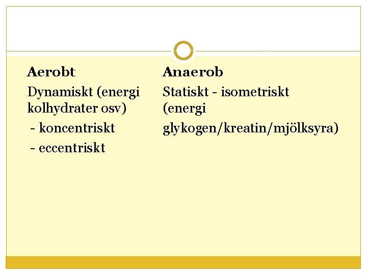 Aerobt Dynamiskt (energi kolhydrater osv) - koncentriskt - eccentriskt Anaerob Statiskt - isometriskt (energi