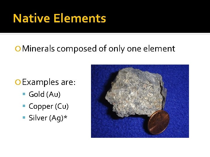 Native Elements Minerals composed of only one element Examples are: Gold (Au) Copper (Cu)