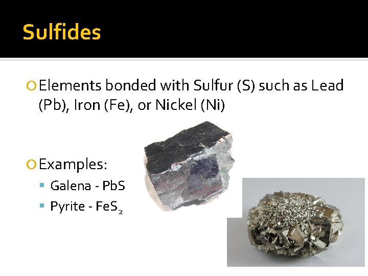 Sulfides Elements bonded with Sulfur (S) such as Lead (Pb), Iron (Fe), or Nickel