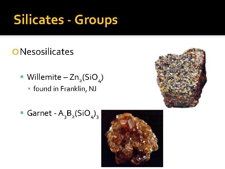 Silicates - Groups Nesosilicates Willemite – Zn 2(Si. O 4) ▪ found in Franklin,