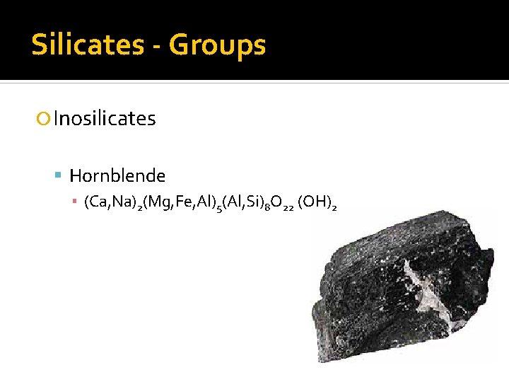 Silicates - Groups Inosilicates Hornblende ▪ (Ca, Na)2(Mg, Fe, Al)5(Al, Si)8 O 22 (OH)2