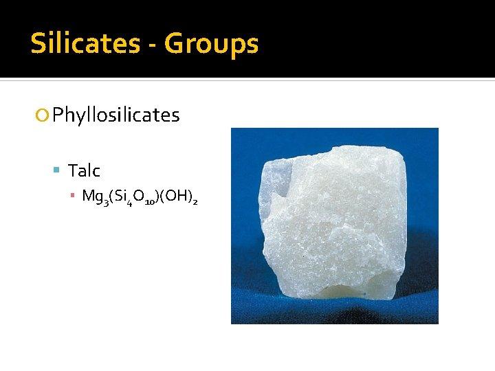 Silicates - Groups Phyllosilicates Talc ▪ Mg 3(Si 4 O 10)(OH)2