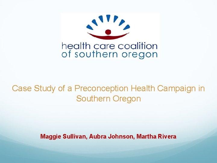 Case Study of a Preconception Health Campaign in Southern Oregon Maggie Sullivan, Aubra Johnson,