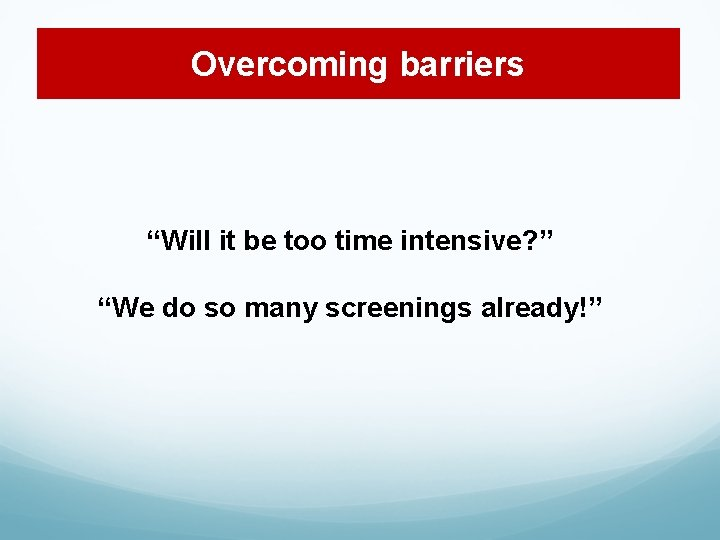 """Overcoming barriers """"Will it be too time intensive? """" """"We do so many screenings"""
