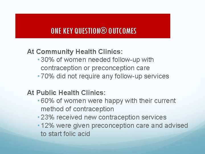 ONE KEY QUESTION® OUTCOMES At Community Health Clinics: 30% of women needed follow-up with