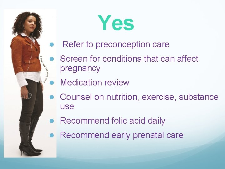 Yes ● Refer to preconception care ● Screen for conditions that can affect pregnancy
