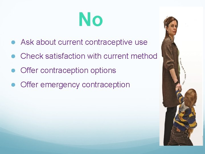 No ● Ask about current contraceptive use ● Check satisfaction with current method ●