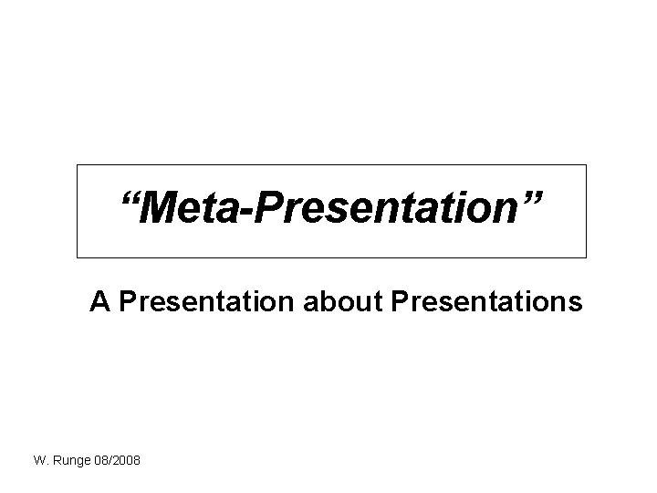 """""""Meta-Presentation"""" A Presentation about Presentations W. Runge 08/2008"""