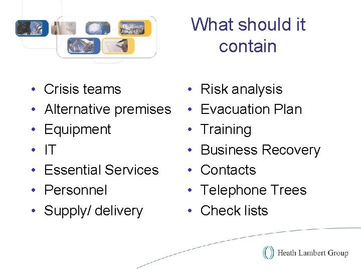What should it contain • • Crisis teams Alternative premises Equipment IT Essential Services