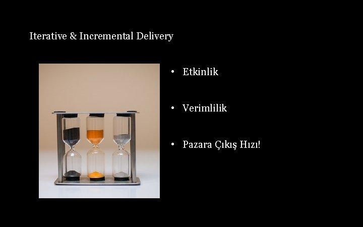 Iterative & Incremental Delivery • Etkinlik • Verimlilik • Pazara Çıkış Hızı!