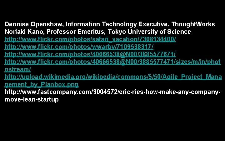 Dennise Openshaw, Information Technology Executive, Thought. Works Noriaki Kano, Professor Emeritus, Tokyo University of