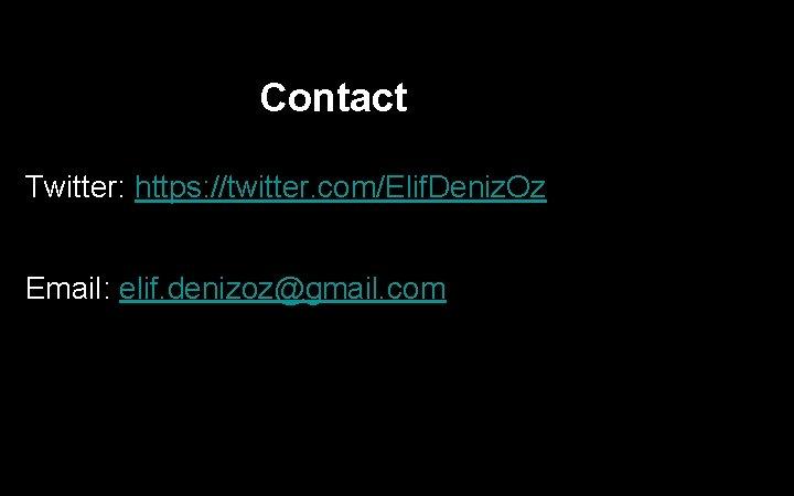 Contact Twitter: https: //twitter. com/Elif. Deniz. Oz Email: elif. denizoz@gmail. com