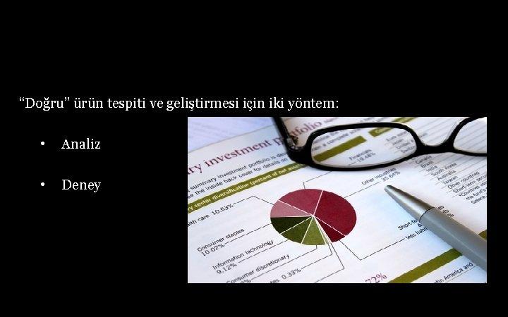 """""""Doğru"""" ürün tespiti ve geliştirmesi için iki yöntem: • Analiz • Deney"""