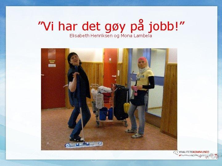 """""""Vi har det gøy på jobb!"""" Elisabeth Henriksen og Mona Lambela"""