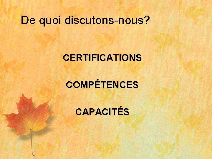 De quoi discutons-nous? CERTIFICATIONS COMPÉTENCES CAPACITÉS