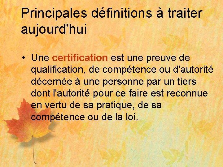 Principales définitions à traiter aujourd'hui • Une certification est une preuve de certification qualification,
