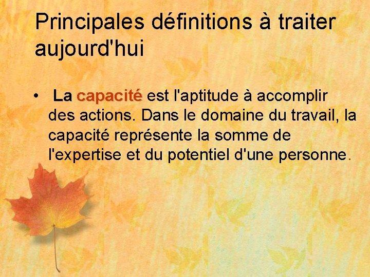 Principales définitions à traiter aujourd'hui • La capacité est l'aptitude à accomplir capacité des