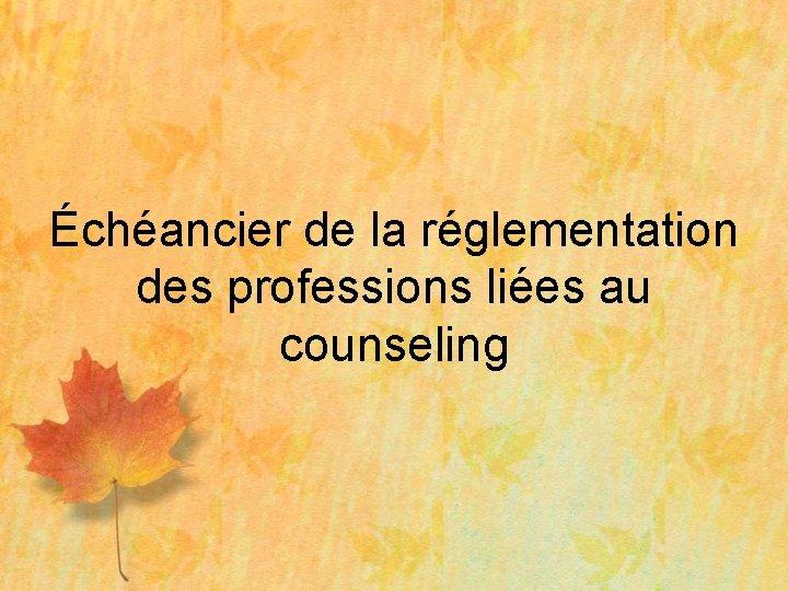 Échéancier de la réglementation des professions liées au counseling