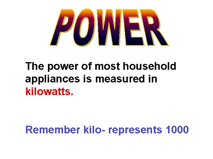The power of most household appliances is measured in kilowatts. Remember kilo- represents 1000