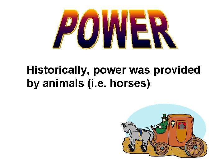 Historically, power was provided by animals (i. e. horses)