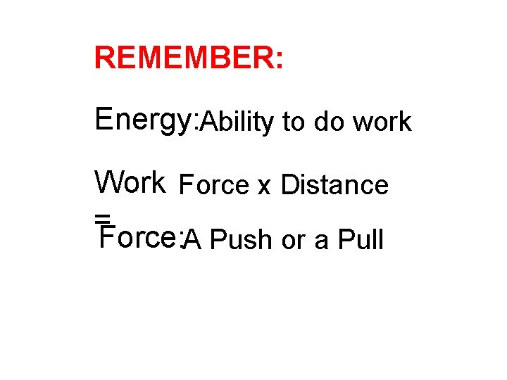 REMEMBER: Energy: Ability to do work Work Force x Distance = Force: A Push