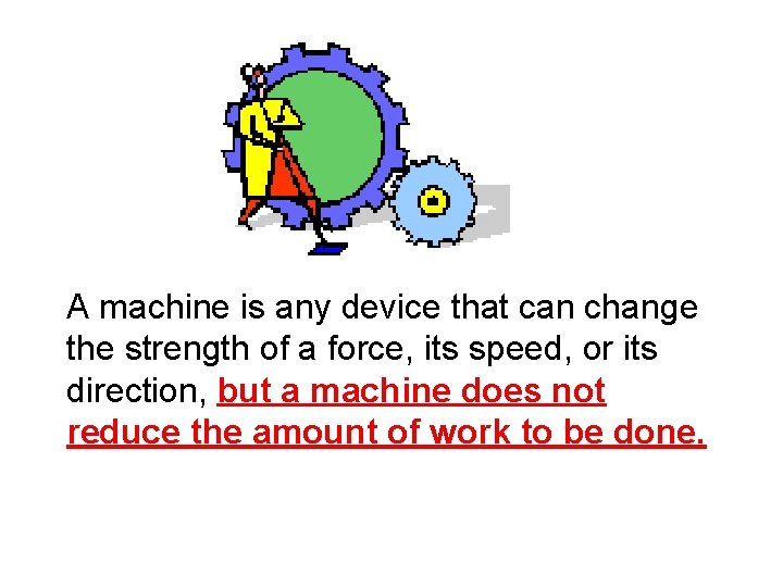 A machine is any device that can change the strength of a force, its