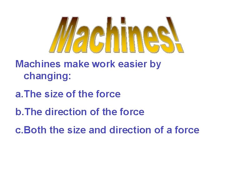 Machines make work easier by changing: a. The size of the force b. The