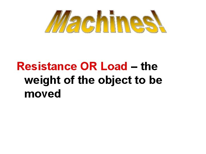 Resistance OR Load – the weight of the object to be moved