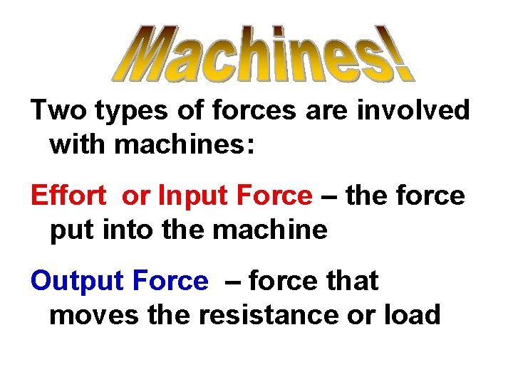 Two types of forces are involved with machines: Effort or Input Force – the
