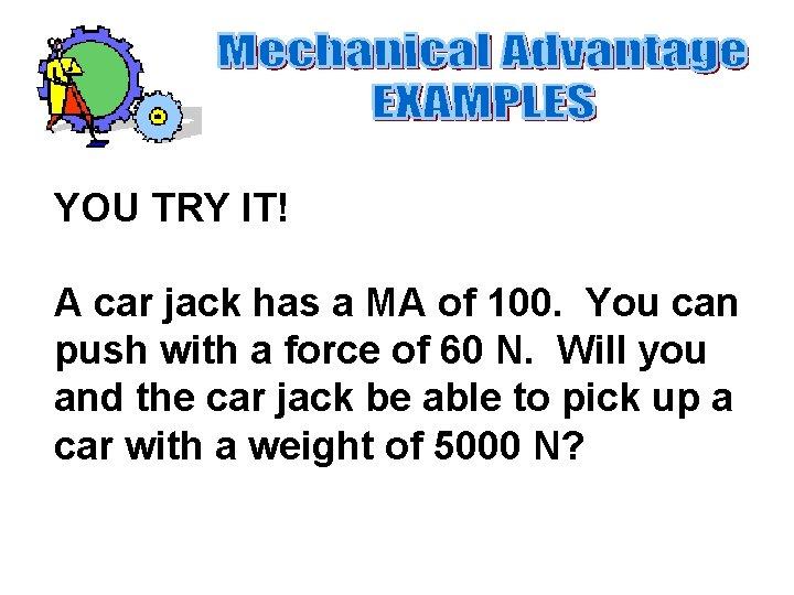 YOU TRY IT! A car jack has a MA of 100. You can push