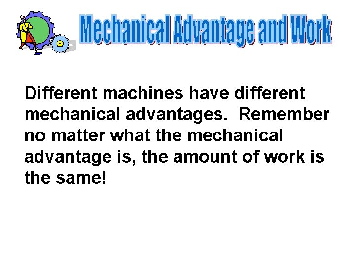 Different machines have different mechanical advantages. Remember no matter what the mechanical advantage is,