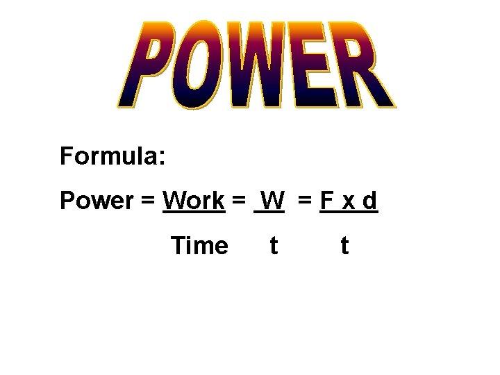 Formula: Power = Work = W = F x d Time t t