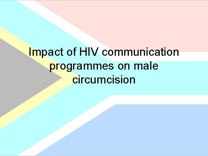 Impact of HIV communication programmes on male circumcision