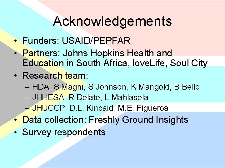 Acknowledgements • Funders: USAID/PEPFAR • Partners: Johns Hopkins Health and Education in South Africa,