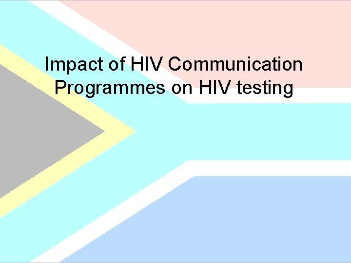 Impact of HIV Communication Programmes on HIV testing