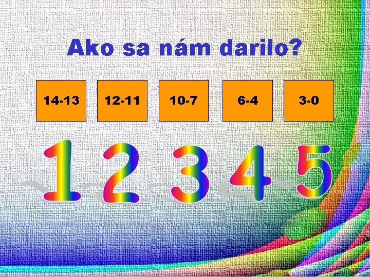 Ako sa nám darilo? 14 -13 12 -11 10 -7 6 -4 3 -0