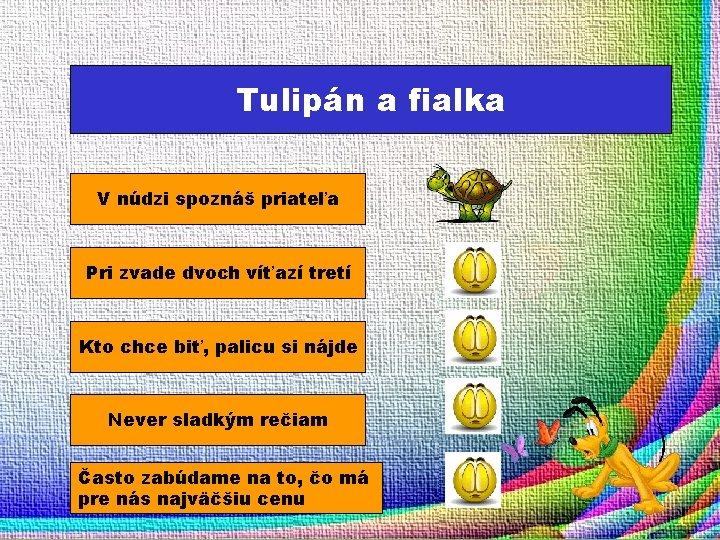 Tulipán a fialka V núdzi spoznáš priateľa Pri zvade dvoch víťazí tretí Kto chce