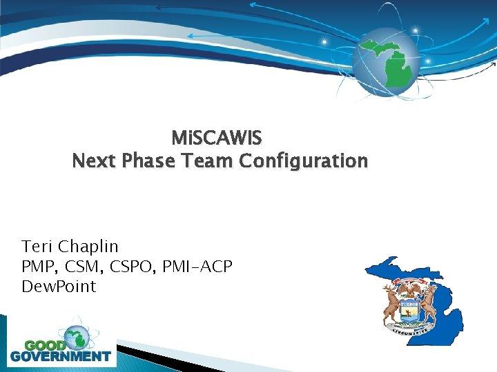 Mi. SCAWIS Next Phase Team Configuration Teri Chaplin PMP, CSM, CSPO, PMI-ACP Dew. Point