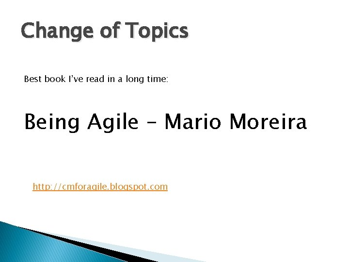 Change of Topics Best book I've read in a long time: Being Agile –