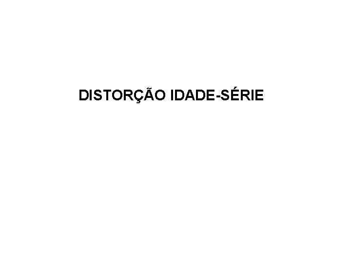 DISTORÇÃO IDADE-SÉRIE