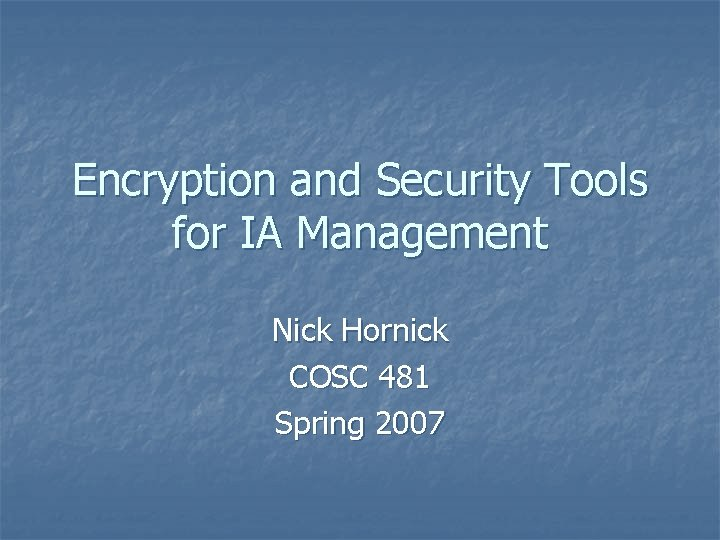 Encryption and Security Tools for IA Management Nick Hornick COSC 481 Spring 2007