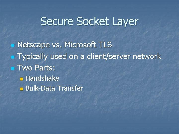 Secure Socket Layer n n n Netscape vs. Microsoft TLS Typically used on a