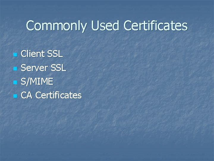Commonly Used Certificates n n Client SSL Server SSL S/MIME CA Certificates