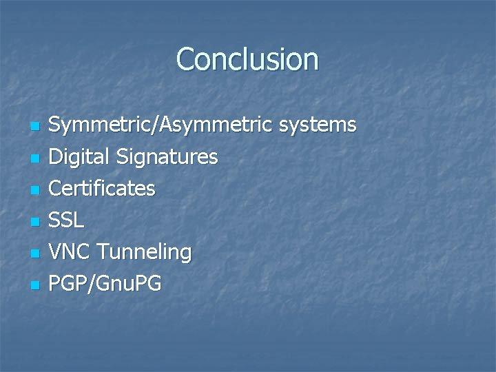 Conclusion n n n Symmetric/Asymmetric systems Digital Signatures Certificates SSL VNC Tunneling PGP/Gnu. PG