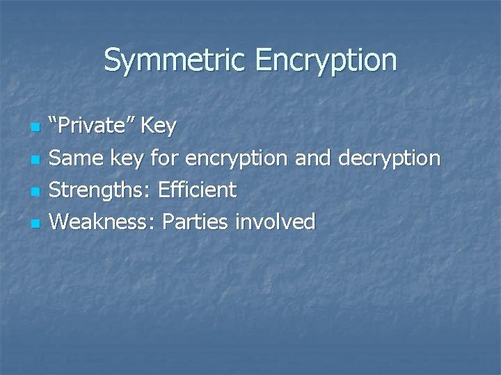 "Symmetric Encryption n n ""Private"" Key Same key for encryption and decryption Strengths: Efficient"